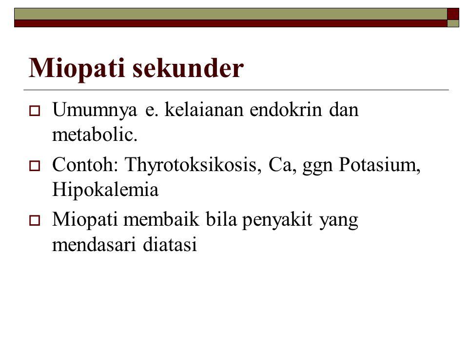 Miopati sekunder  Umumnya e. kelaianan endokrin dan metabolic.  Contoh: Thyrotoksikosis, Ca, ggn Potasium, Hipokalemia  Miopati membaik bila penyak