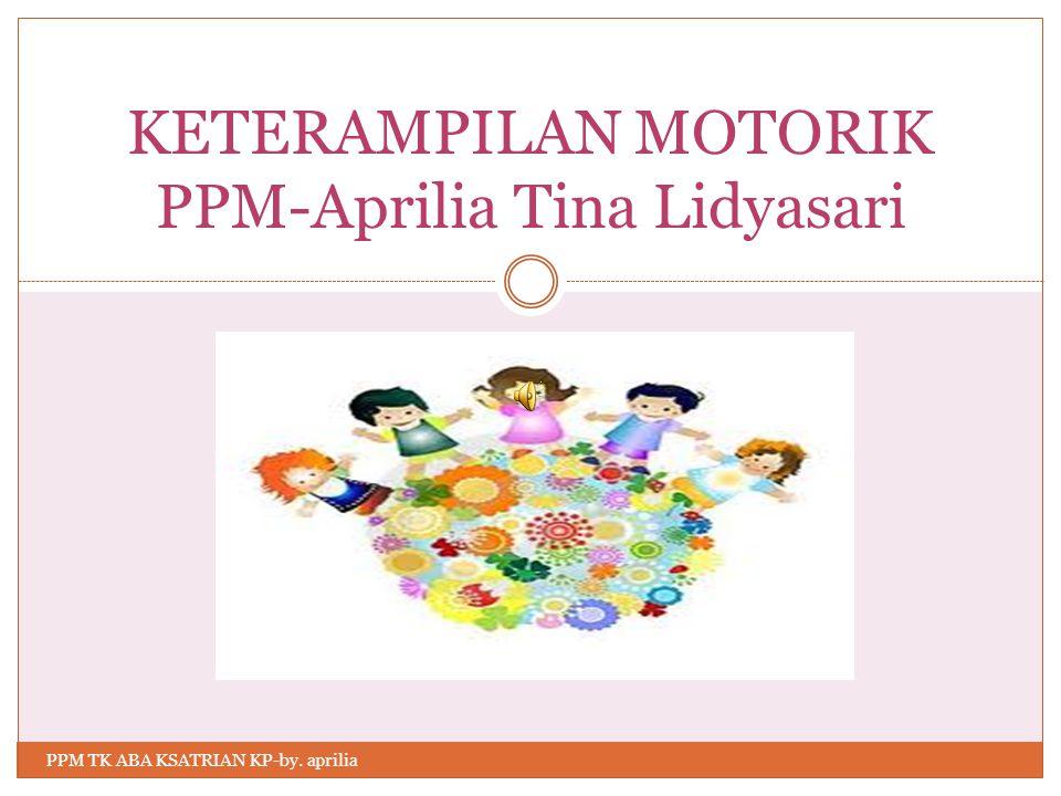 KETERAMPILAN MOTORIK PPM-Aprilia Tina Lidyasari PPM TK ABA KSATRIAN KP-by. aprilia