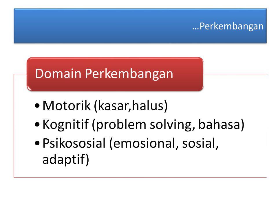 …Perkembangan Motorik (kasar,halus) Kognitif (problem solving, bahasa) Psikososial (emosional, sosial, adaptif) Domain Perkembangan