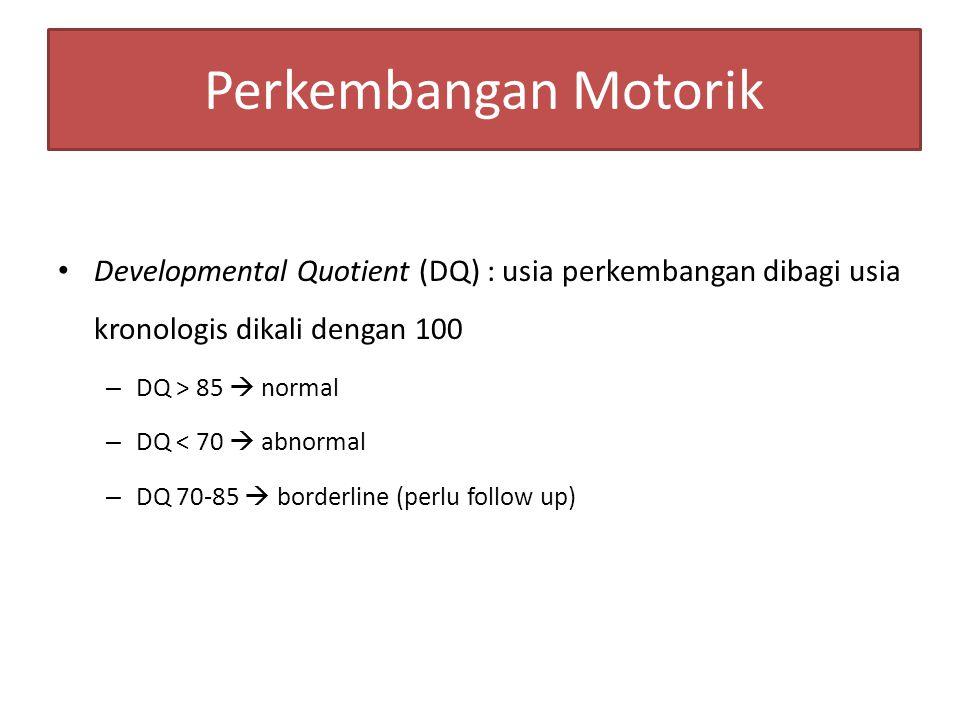 Perkembangan Motorik Developmental Quotient (DQ) : usia perkembangan dibagi usia kronologis dikali dengan 100 – DQ > 85  normal – DQ < 70  abnormal – DQ 70-85  borderline (perlu follow up)