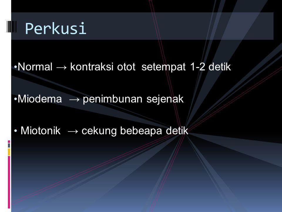 Normal → kontraksi otot setempat 1-2 detik Miodema → penimbunan sejenak Miotonik → cekung bebeapa detik Perkusi