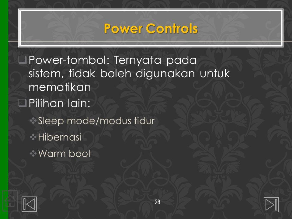 Power Controls  Power-tombol: Ternyata pada sistem, tidak boleh digunakan untuk mematikan  Pilihan lain:  Sleep mode/modus tidur  Hibernasi  Warm
