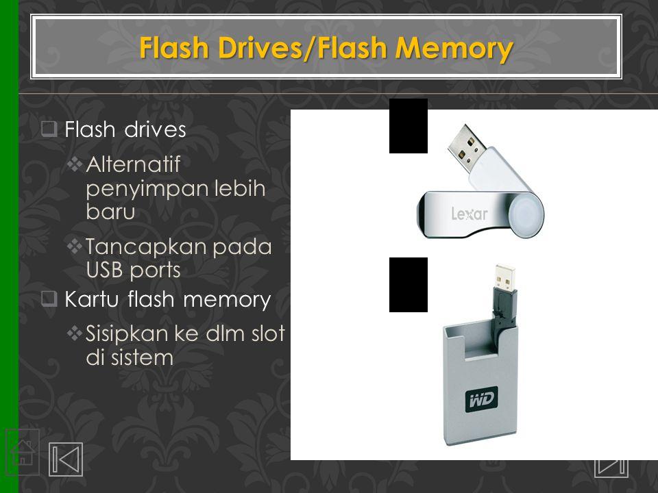  Flash drives  Alternatif penyimpan lebih baru  Tancapkan pada USB ports  Kartu flash memory  Sisipkan ke dlm slot di sistem Flash Drives/Flash M