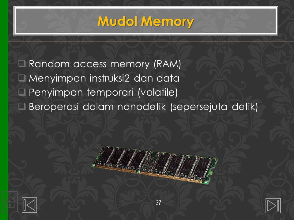  Random access memory (RAM)  Menyimpan instruksi2 dan data  Penyimpan temporari (volatile)  Beroperasi dalam nanodetik (sepersejuta detik) Mudol M