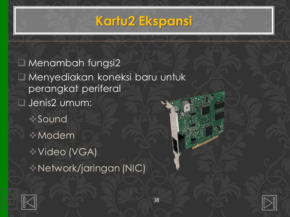  Menambah fungsi2  Menyediakan koneksi baru untuk perangkat periferal  Jenis2 umum:  Sound  Modem  Video (VGA)  Network/jaringan (NIC) Kartu2 Ekspansi 38