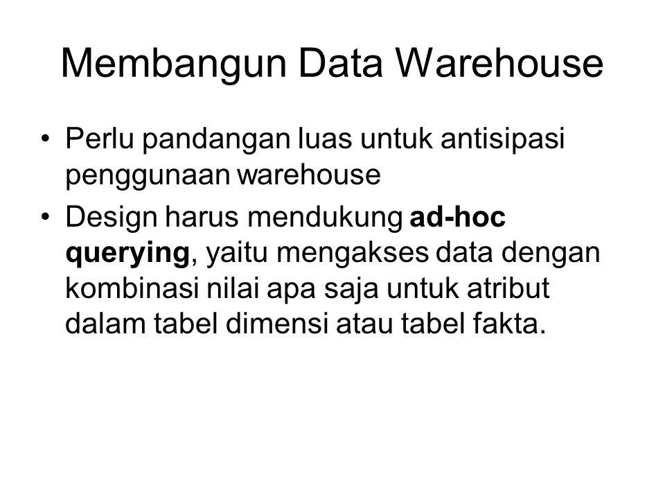 Membangun Data Warehouse Perlu pandangan luas untuk antisipasi penggunaan warehouse Design harus mendukung ad-hoc querying, yaitu mengakses data dengan kombinasi nilai apa saja untuk atribut dalam tabel dimensi atau tabel fakta.