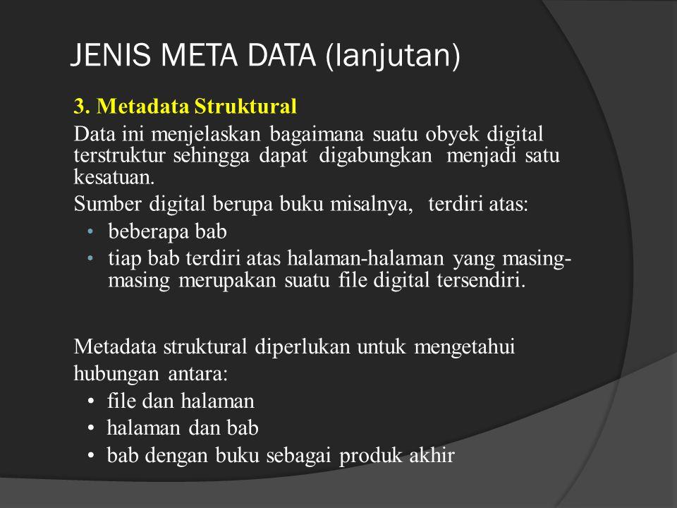 JENIS META DATA (lanjutan) 3. Metadata Struktural Data ini menjelaskan bagaimana suatu obyek digital terstruktur sehingga dapat digabungkan menjadi sa