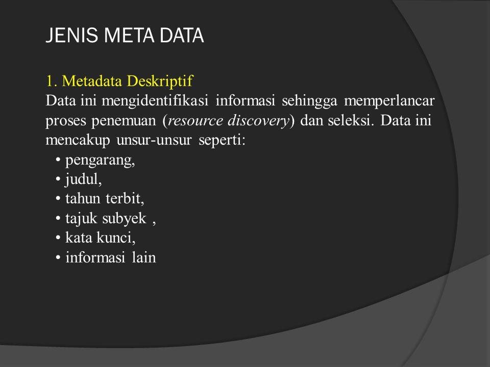 JENIS META DATA 1. Metadata Deskriptif Data ini mengidentifikasi informasi sehingga memperlancar proses penemuan (resource discovery) dan seleksi. Dat