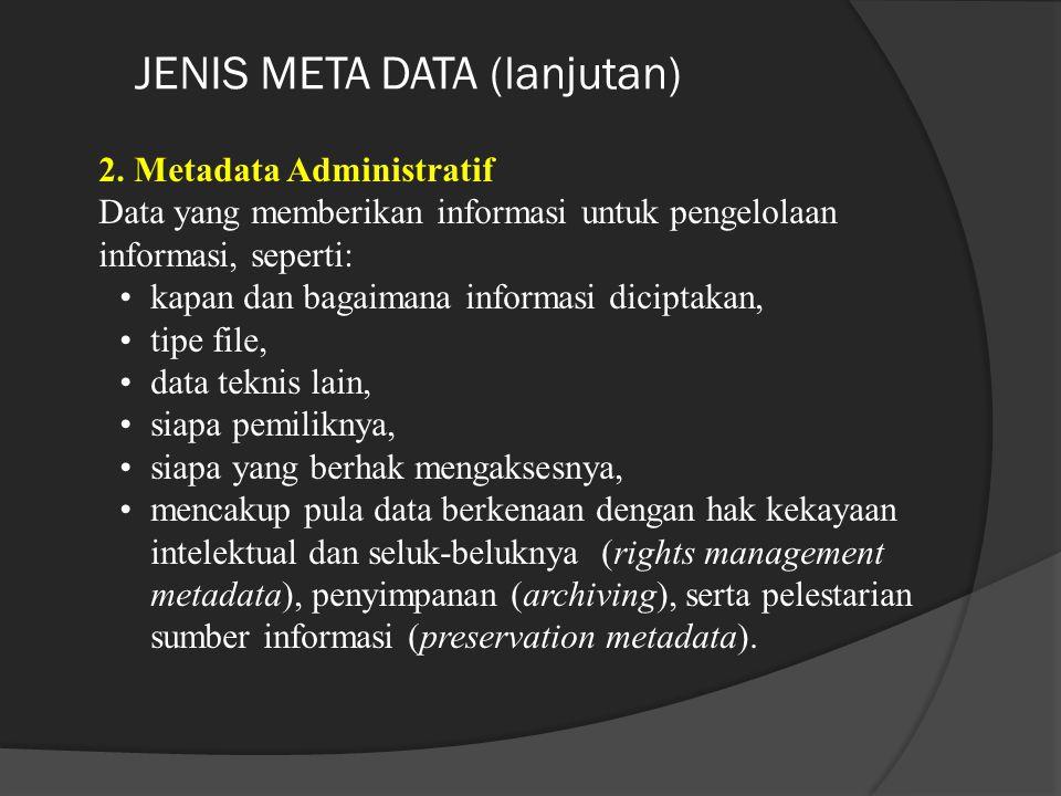 JENIS META DATA (lanjutan) 2. Metadata Administratif Data yang memberikan informasi untuk pengelolaan informasi, seperti: kapan dan bagaimana informas