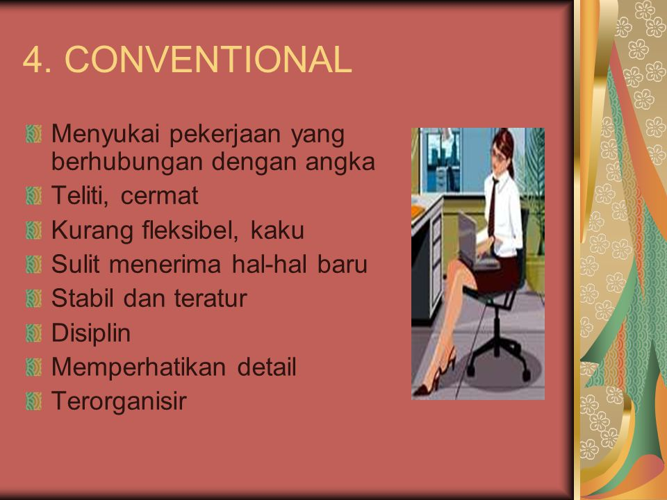 4. CONVENTIONAL Menyukai pekerjaan yang berhubungan dengan angka Teliti, cermat Kurang fleksibel, kaku Sulit menerima hal-hal baru Stabil dan teratur