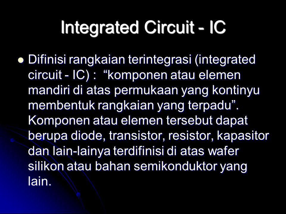 """Integrated Circuit - IC Difinisi rangkaian terintegrasi (integrated circuit - IC) : """"komponen atau elemen mandiri di atas permukaan yang kontinyu memb"""