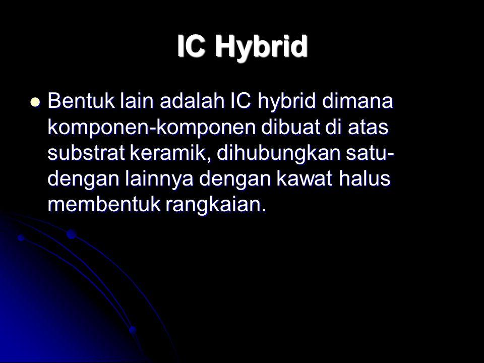 IC Hybrid Bentuk lain adalah IC hybrid dimana komponen-komponen dibuat di atas substrat keramik, dihubungkan satu- dengan lainnya dengan kawat halus m