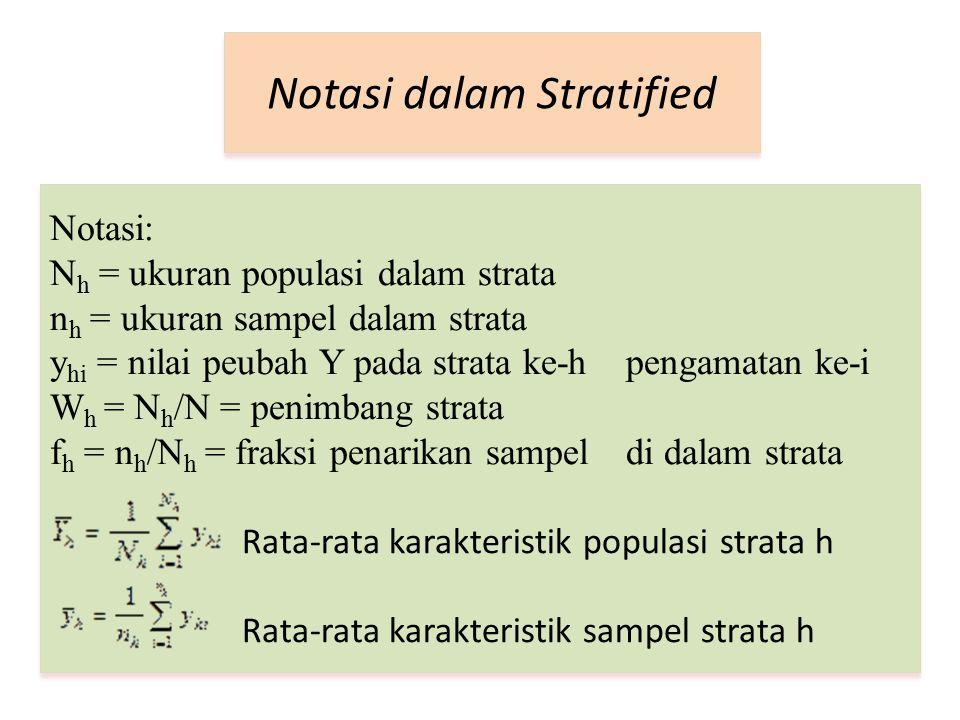 Notasi dalam Stratified Notasi: N h = ukuran populasi dalam strata n h = ukuran sampel dalam strata y hi = nilai peubah Y pada strata ke-h pengamatan