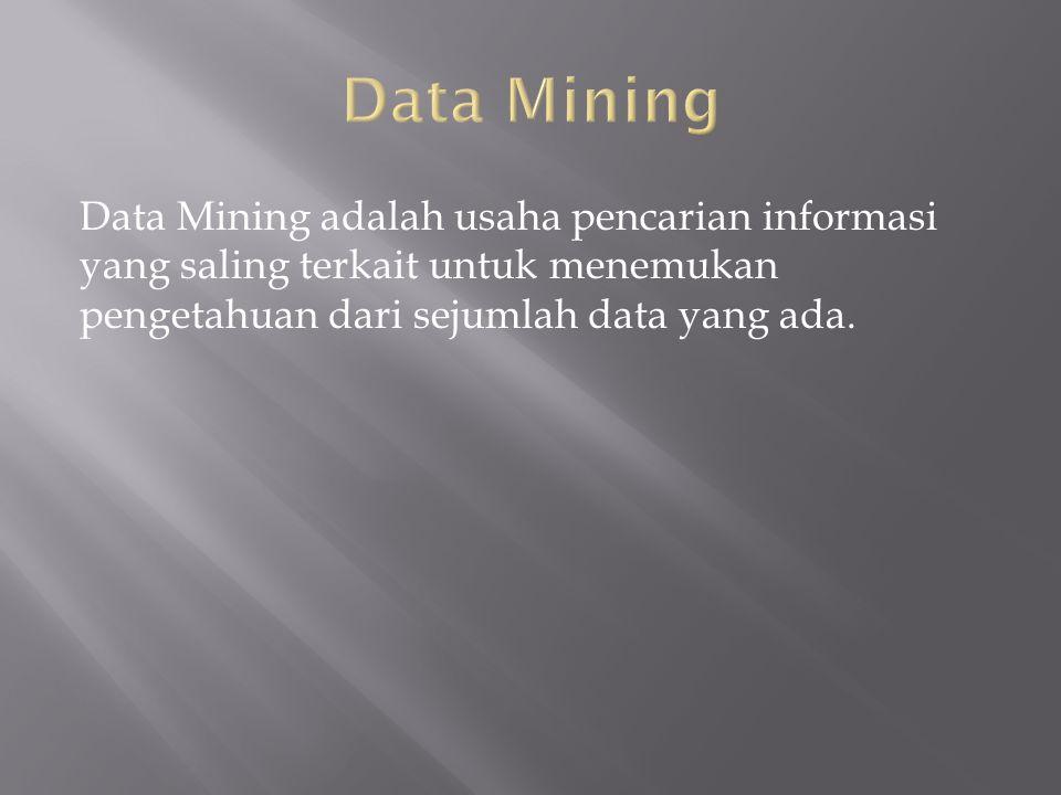 Data Mining adalah usaha pencarian informasi yang saling terkait untuk menemukan pengetahuan dari sejumlah data yang ada.