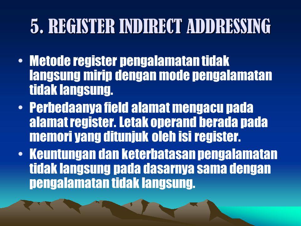 5. REGISTER INDIRECT ADDRESSING Metode register pengalamatan tidak langsung mirip dengan mode pengalamatan tidak langsung. Perbedaanya field alamat me