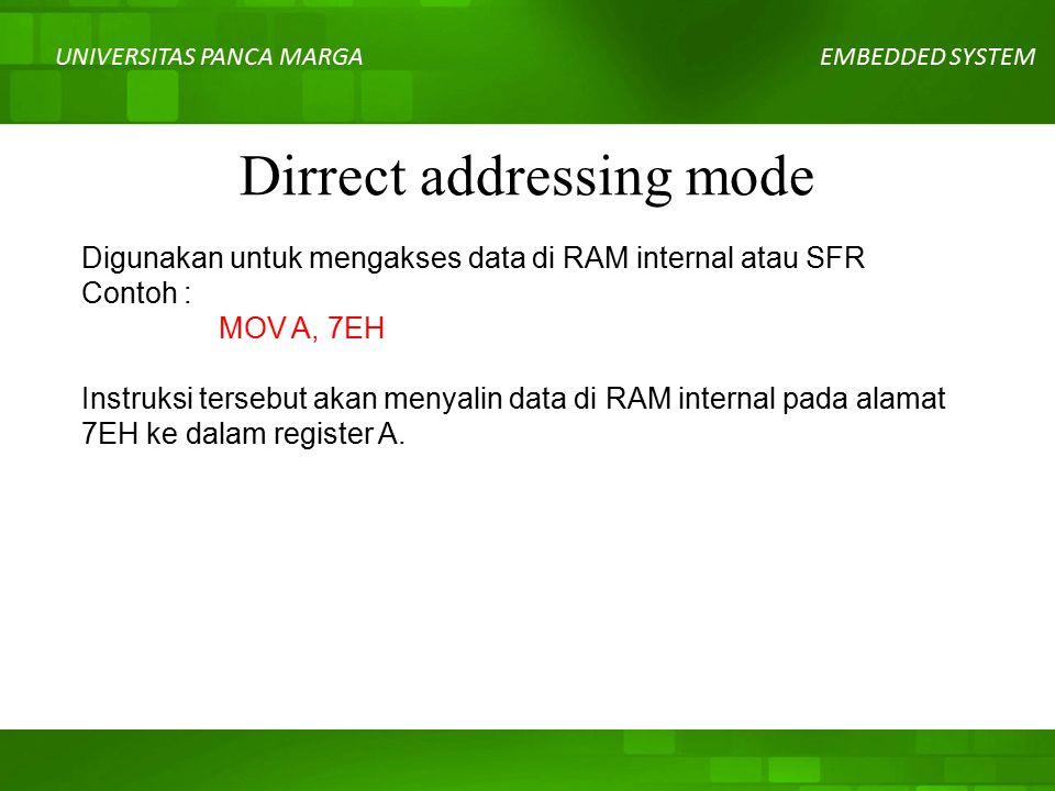 UNIVERSITAS PANCA MARGAEMBEDDED SYSTEM Dirrect addressing mode Digunakan untuk mengakses data di RAM internal atau SFR Contoh : MOV A, 7EH Instruksi tersebut akan menyalin data di RAM internal pada alamat 7EH ke dalam register A.