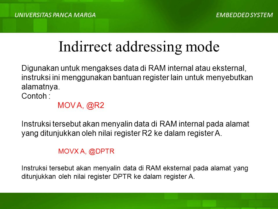 UNIVERSITAS PANCA MARGAEMBEDDED SYSTEM Indirrect addressing mode Digunakan untuk mengakses data di RAM internal atau eksternal, instruksi ini menggunakan bantuan register lain untuk menyebutkan alamatnya.