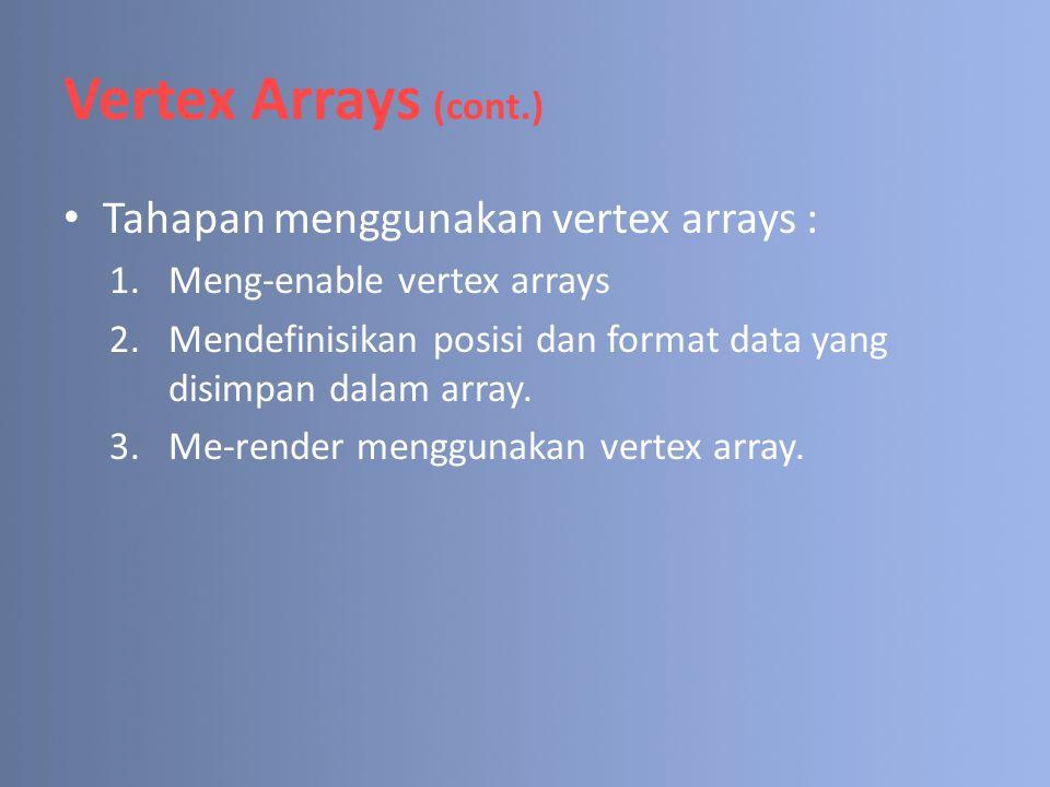 Vertex Arrays (cont.) Tahapan menggunakan vertex arrays : 1.Meng-enable vertex arrays 2.Mendefinisikan posisi dan format data yang disimpan dalam arra