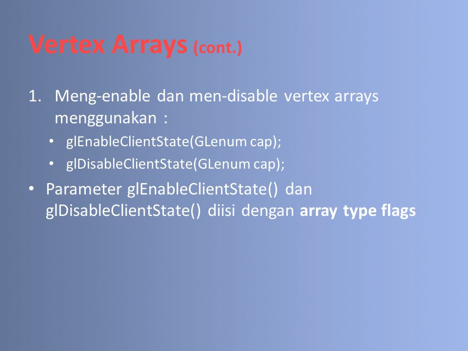 Vertex Arrays (cont.) 1.Meng-enable dan men-disable vertex arrays menggunakan : glEnableClientState(GLenum cap); glDisableClientState(GLenum cap); Par