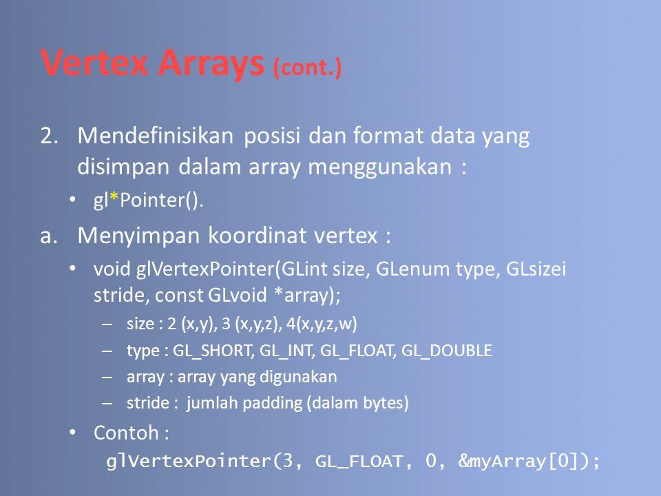Vertex Arrays (cont.) 2.Mendefinisikan posisi dan format data yang disimpan dalam array menggunakan : gl*Pointer(). a.Menyimpan koordinat vertex : voi