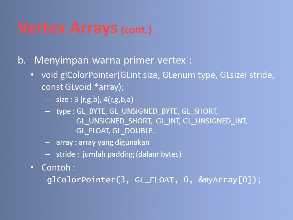 Vertex Arrays (cont.) b.Menyimpan warna primer vertex : void glColorPointer(GLint size, GLenum type, GLsizei stride, const GLvoid *array); – size : 3