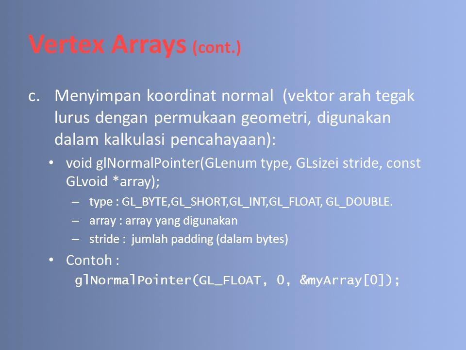 Vertex Arrays (cont.) c.Menyimpan koordinat normal (vektor arah tegak lurus dengan permukaan geometri, digunakan dalam kalkulasi pencahayaan): void gl