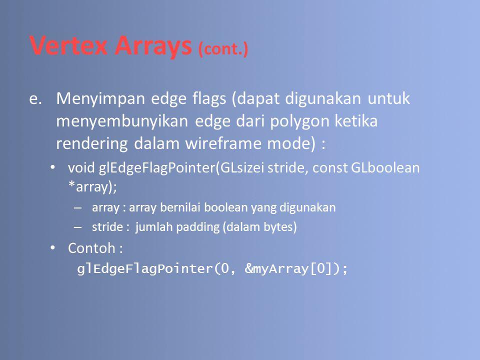 Vertex Arrays (cont.) e.Menyimpan edge flags (dapat digunakan untuk menyembunyikan edge dari polygon ketika rendering dalam wireframe mode) : void glE