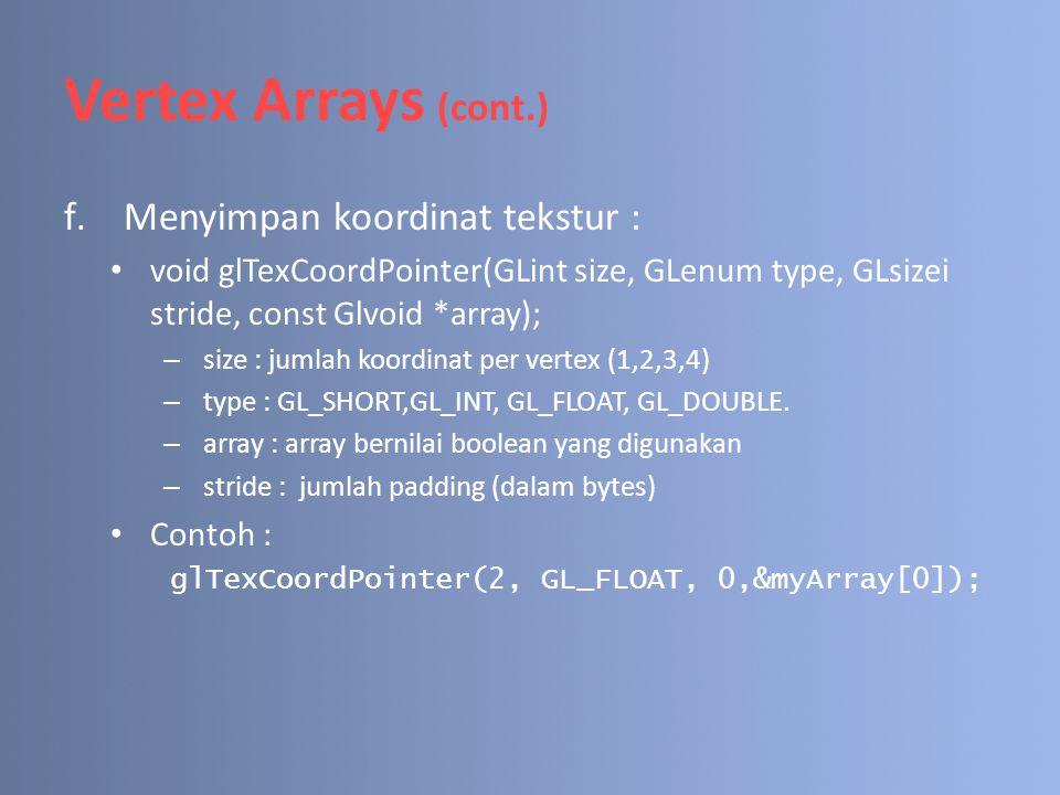 Vertex Arrays (cont.) f.Menyimpan koordinat tekstur : void glTexCoordPointer(GLint size, GLenum type, GLsizei stride, const Glvoid *array); – size : j