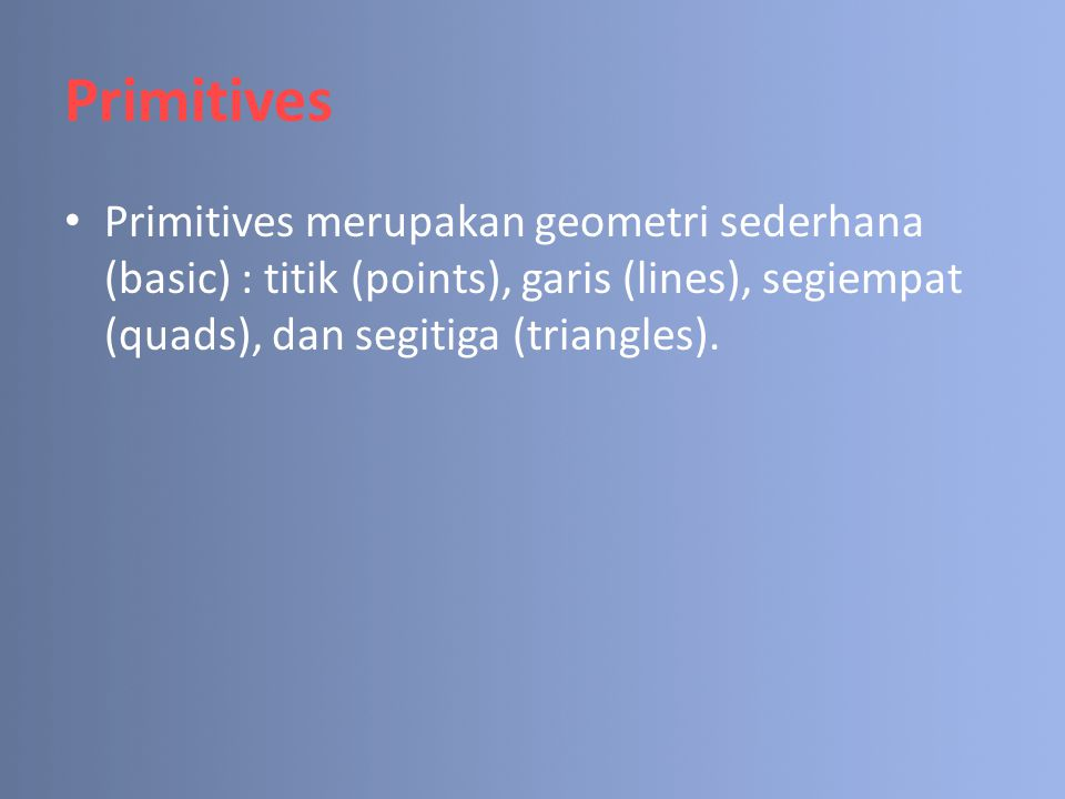 Primitives Primitives merupakan geometri sederhana (basic) : titik (points), garis (lines), segiempat (quads), dan segitiga (triangles).
