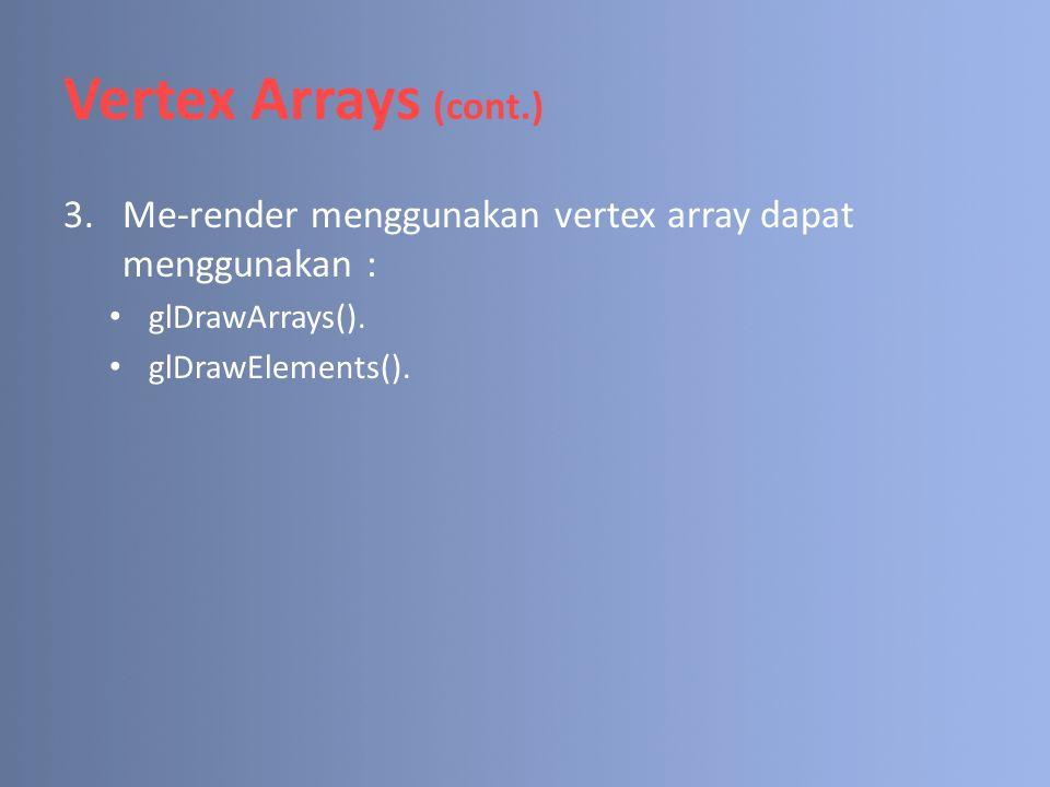 Vertex Arrays (cont.) 3.Me-render menggunakan vertex array dapat menggunakan : glDrawArrays(). glDrawElements().