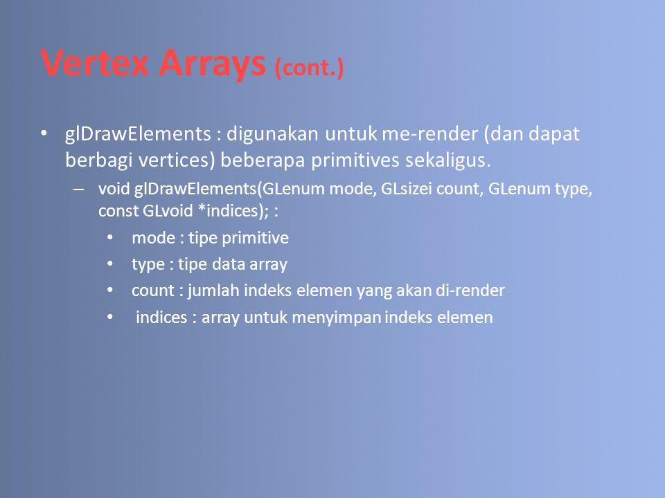 Vertex Arrays (cont.) glDrawElements : digunakan untuk me-render (dan dapat berbagi vertices) beberapa primitives sekaligus. – void glDrawElements(GLe