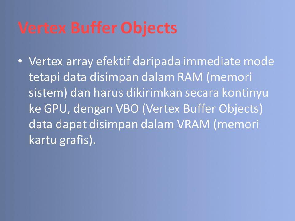 Vertex Buffer Objects Vertex array efektif daripada immediate mode tetapi data disimpan dalam RAM (memori sistem) dan harus dikirimkan secara kontinyu