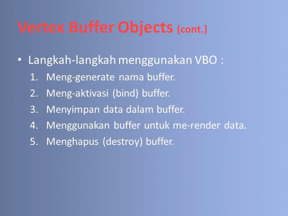 Vertex Buffer Objects (cont.) Langkah-langkah menggunakan VBO : 1.Meng-generate nama buffer. 2.Meng-aktivasi (bind) buffer. 3.Menyimpan data dalam buf