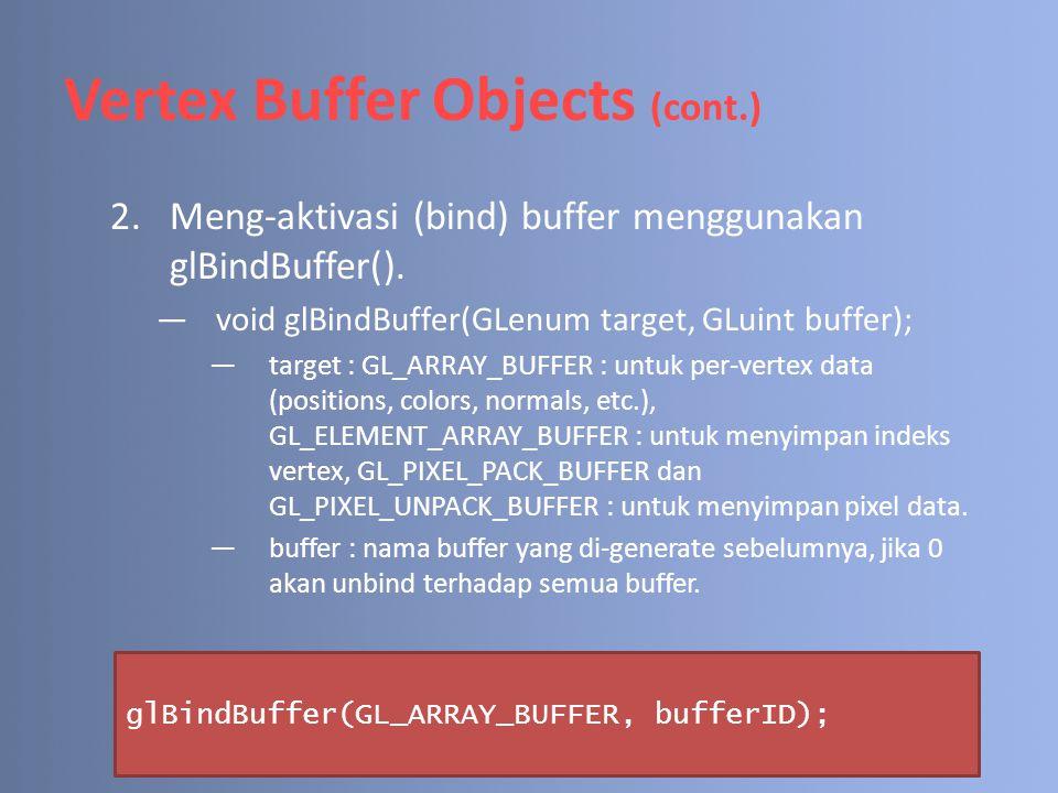 Vertex Buffer Objects (cont.) 2.Meng-aktivasi (bind) buffer menggunakan glBindBuffer(). ―void glBindBuffer(GLenum target, GLuint buffer); ―target : GL