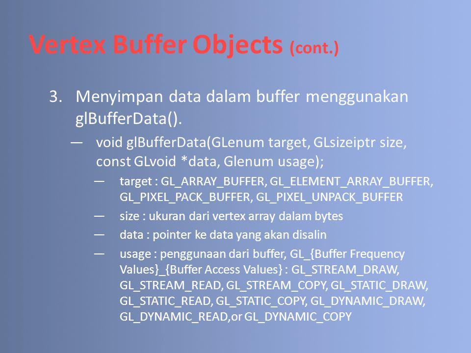 Vertex Buffer Objects (cont.) 3.Menyimpan data dalam buffer menggunakan glBufferData(). —void glBufferData(GLenum target, GLsizeiptr size, const GLvoi