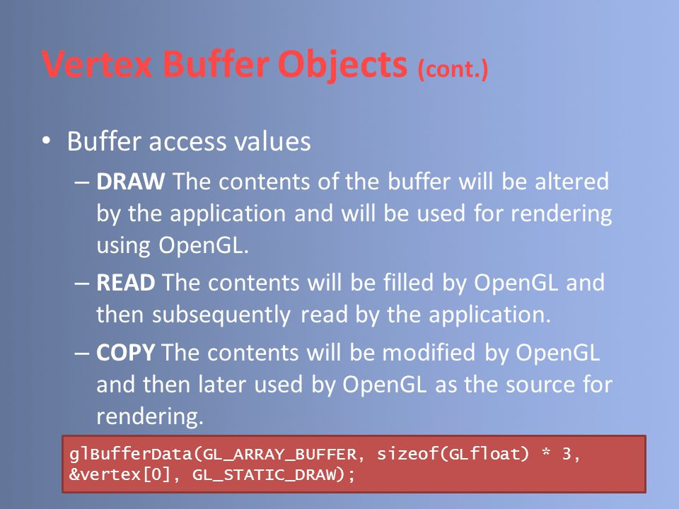 Vertex Buffer Objects (cont.) Buffer access values – DRAW The contents of the buffer will be altered by the application and will be used for rendering