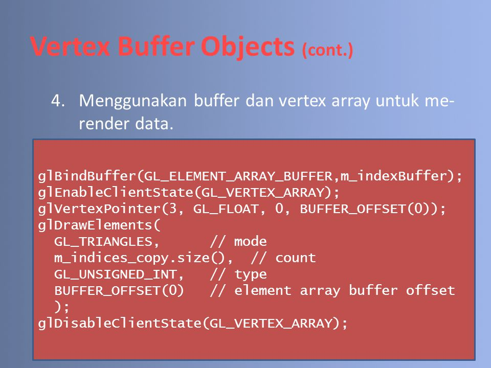 Vertex Buffer Objects (cont.) 4.Menggunakan buffer dan vertex array untuk me- render data. glBindBuffer(GL_ELEMENT_ARRAY_BUFFER,m_indexBuffer); glEnab