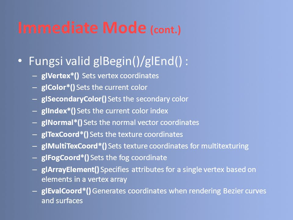 – glEvalPoint*() Generates points when rendering Bezier curves and surfaces – glMaterial*() Sets material properties (affect shading when OpenGL lighting is used) – glEdgeFlag*() Controls the drawing of edges – glCallList*() Executes a display list – glCallLists*() Executes display lists glVertex*() → glVertex{234}{dfis}{v}() Immediate Mode (cont.)