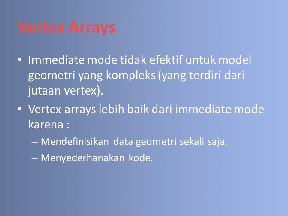 Vertex Arrays (cont.) Tahapan menggunakan vertex arrays : 1.Meng-enable vertex arrays 2.Mendefinisikan posisi dan format data yang disimpan dalam array.