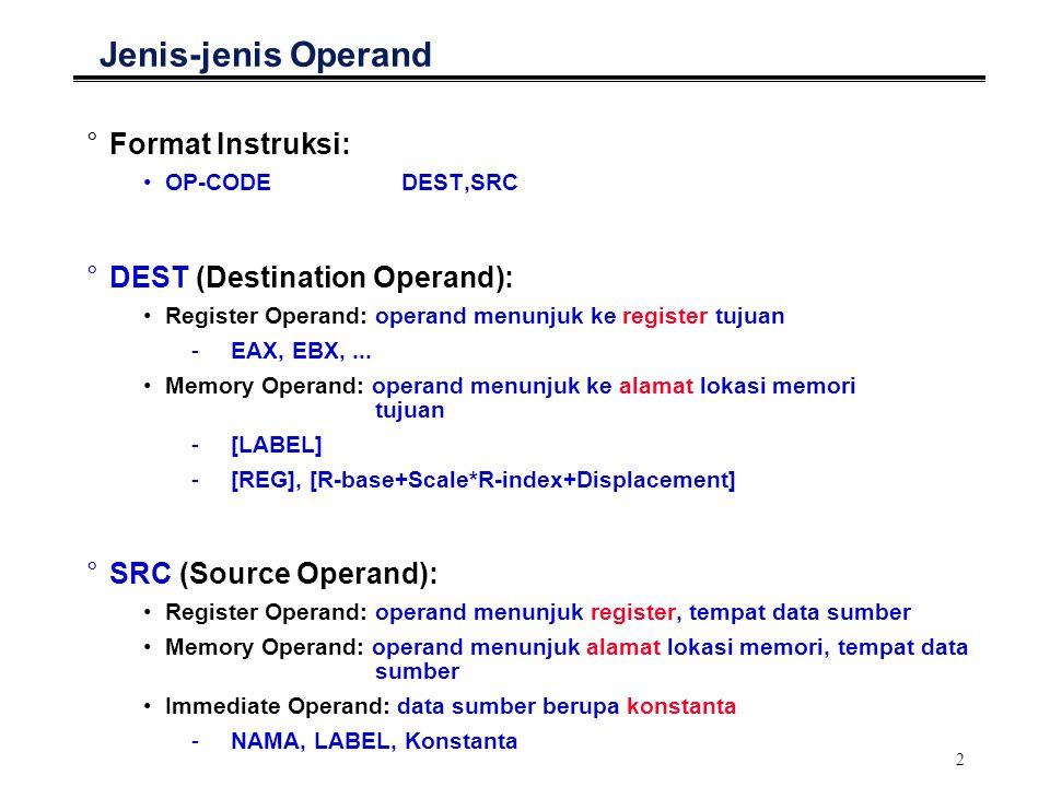 3 Nilai Sebuah Operand °Konstanta dapat dideklarasikan terlebih dahulu: constequ3 °Data harus dideklarasikan terlebih dahulu: var_add0x234 °Nilai Immediate Operand mov ecx,8; ecx  8 mov ecx,const; ecx  3 (nilai yang direpresentasikan oleh const) mov esi,var_a; esi  alamat lokasi memori yang direpresentasikan ; oleh var_a, dimana 0x234 disimpan °Nilai Memory Operand mov eax,[var_a]; eax  0x234 (data yang disimpan di lokasi memori ; yang alamatnya direpresentasikan oleh var_a) mov eax,[esi]; eax  [[esi]] ; [esi] = alamat lokasi memori tempat data disimpan mov [esi],eax; [esi]  [eax] ; [esi] = alamat lokasi memori tujuan °Nilai Register Operand add eax,ebx; eax  [eax] + [ebx]