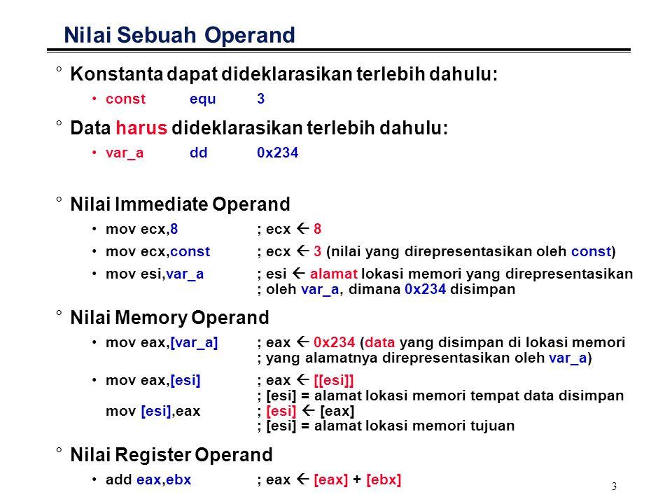 4 Register Transfer Notation (RTN) °Digunakan untuk menggambarkan proses pertukaran data yang terjadi pada eksekusi sebuah instruksi: DEST  SRC1 OP SRC2 OP: '+', '-', … °DEST: alamat tujuan sebagai tempat penyimpanan hasil operasi MOV EAX,EBX; EAX  [EBX] ; alamat tujuan: register EAX MOV [ESI],EAX; [ESI]  EAX ; alamat tujuan: alamat lokasi memori yang ditunjuk oleh ; register ESI MOV [VAR_A],EAX; VAR_A  [EAX] ; alamat tujuan: alamat lokasi memori yang direpresentasikan ; oleh VAR_A °SRC: data yang akan dioperasikan MOV EAX,EBX; EAX  [EBX] ; data: isi register EBX MOV EAX,[ESI]; EAX  [[ESI]] ; data: isi lokasi memori yang alamatnya ditunjuk oleh register ; ESI MOV EAX,[VAR_A]; EAX  [VAR_A] ; data: isi lokasi memori yang alamatnya direpresentasikan ; oleh VAR_A