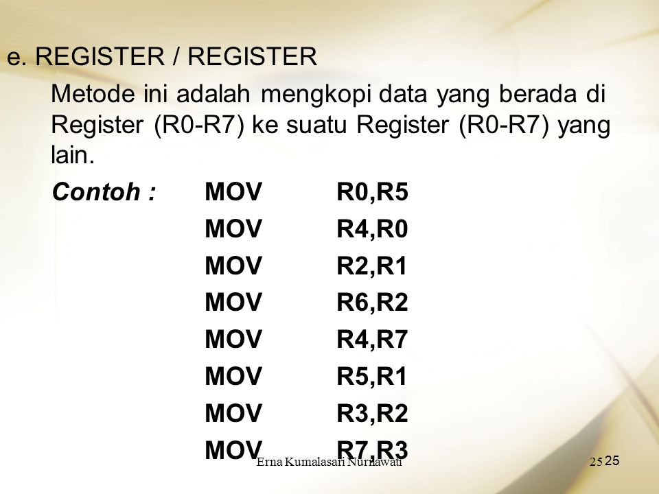 Erna Kumalasari Nurnawati25 e. REGISTER / REGISTER Metode ini adalah mengkopi data yang berada di Register (R0-R7) ke suatu Register (R0-R7) yang lain