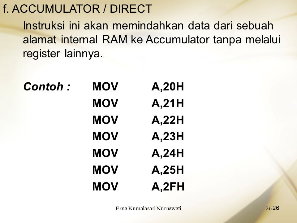 Erna Kumalasari Nurnawati26 f. ACCUMULATOR / DIRECT Instruksi ini akan memindahkan data dari sebuah alamat internal RAM ke Accumulator tanpa melalui r
