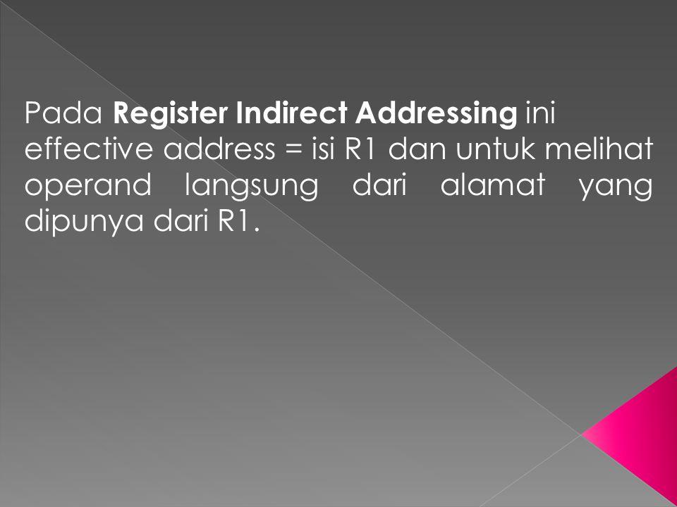 Pada Register Indirect Addressing ini effective address = isi R1 dan untuk melihat operand langsung dari alamat yang dipunya dari R1.