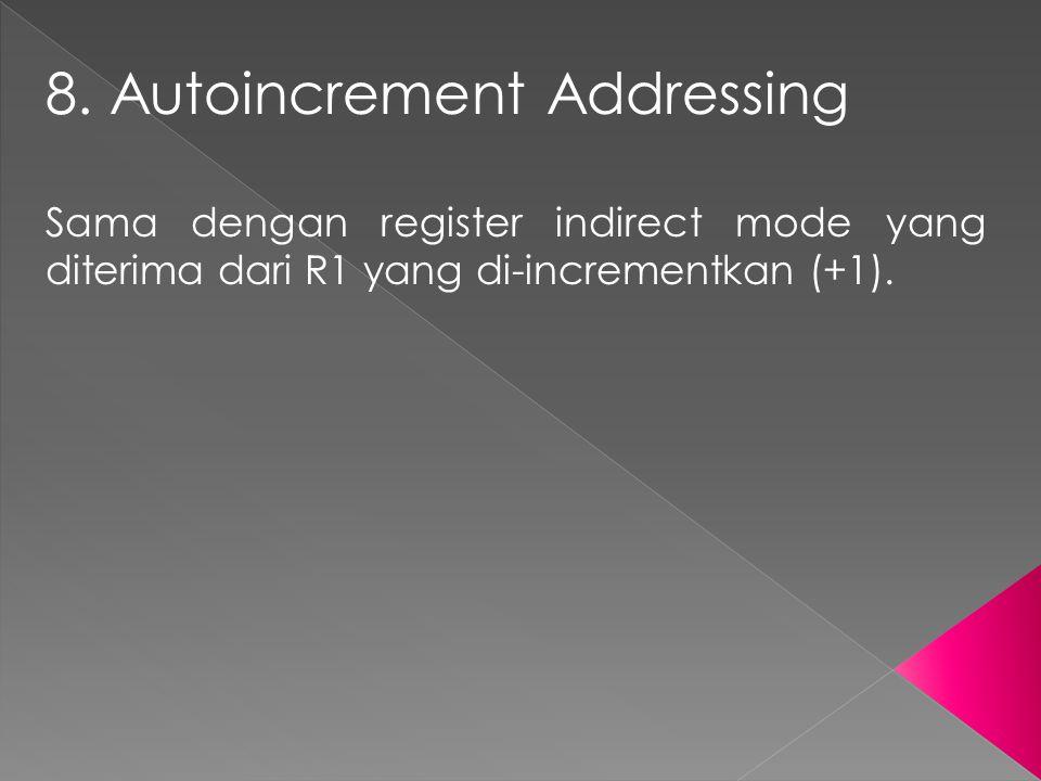 8. Autoincrement Addressing Sama dengan register indirect mode yang diterima dari R1 yang di-incrementkan (+1).