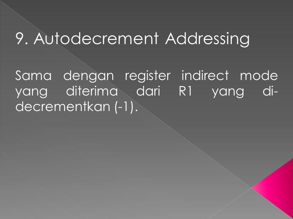 9. Autodecrement Addressing Sama dengan register indirect mode yang diterima dari R1 yang di- decrementkan (-1).