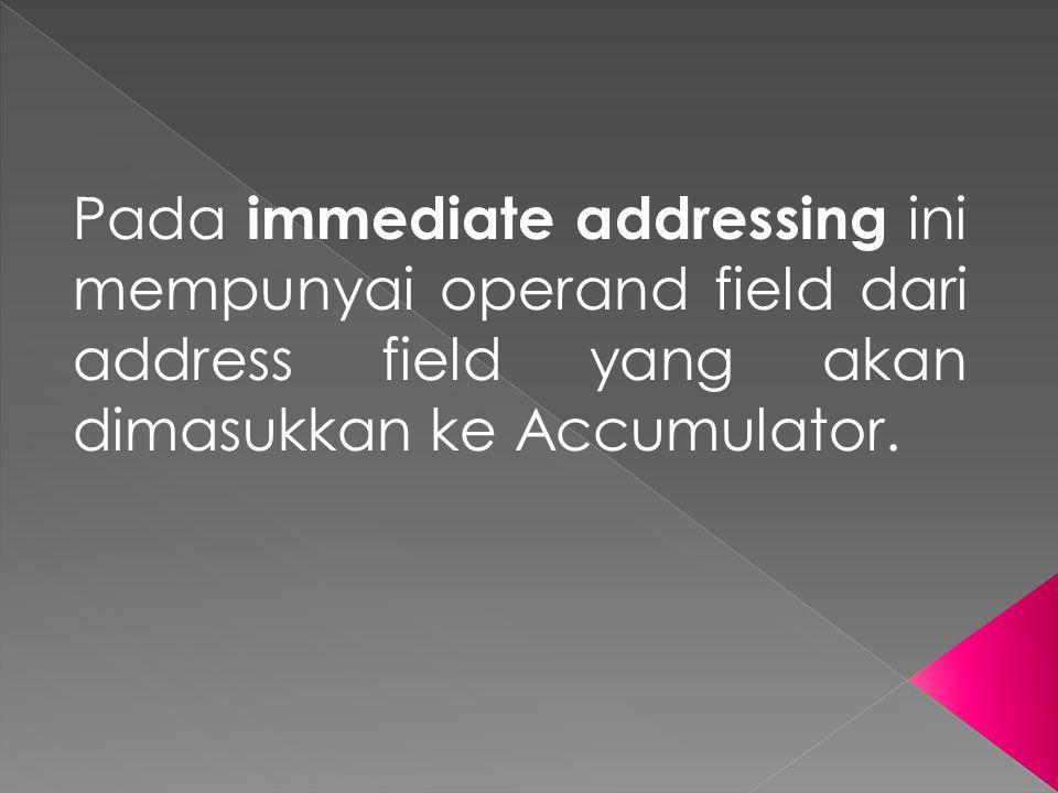 Pada immediate addressing ini mempunyai operand field dari address field yang akan dimasukkan ke Accumulator.