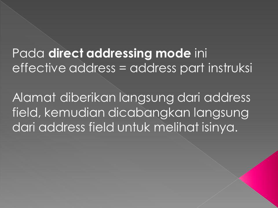 Pada direct addressing mode ini effective address = address part instruksi Alamat diberikan langsung dari address field, kemudian dicabangkan langsung
