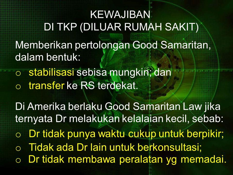 KEWAJIBAN DI TKP (DILUAR RUMAH SAKIT) Memberikan pertolongan Good Samaritan, dalam bentuk: o stabilisasi sebisa mungkin; dan o transfer ke RS terdekat.