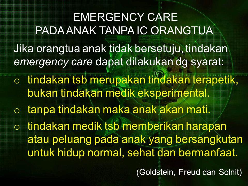 EMERGENCY CARE PADA ANAK TANPA IC ORANGTUA Jika orangtua anak tidak bersetuju, tindakan emergency care dapat dilakukan dg syarat: o tindakan tsb merupakan tindakan terapetik, bukan tindakan medik eksperimental.